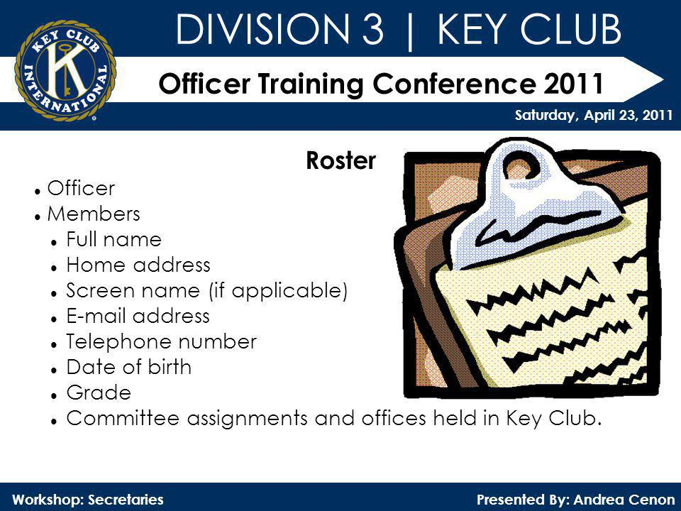 Officer Training Conference 2011 Presented By: Andrea Cenon Workshop: Secretaries DIVISION 3 | KEY CLUB Saturday, April 23, 2011 Roster Officer Member