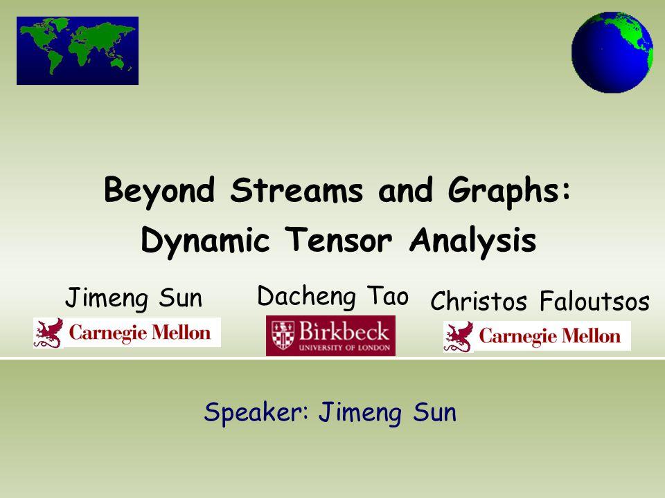Beyond Streams and Graphs: Dynamic Tensor Analysis Jimeng Sun Christos Faloutsos Dacheng Tao Speaker: Jimeng Sun