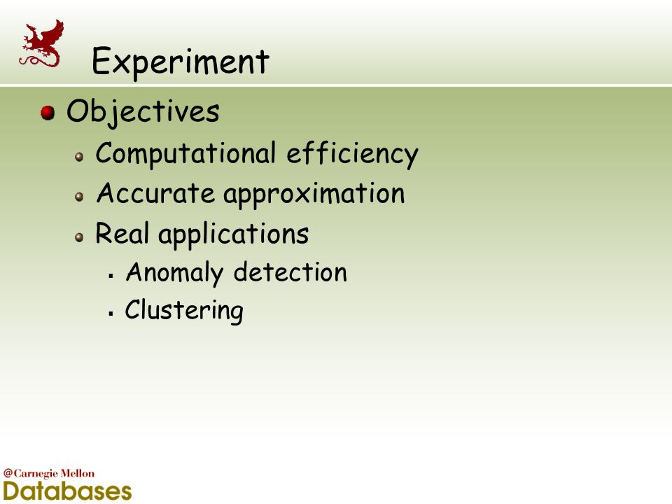 Experiment Objectives Computational efficiency Accurate approximation Real applications  Anomaly detection  Clustering