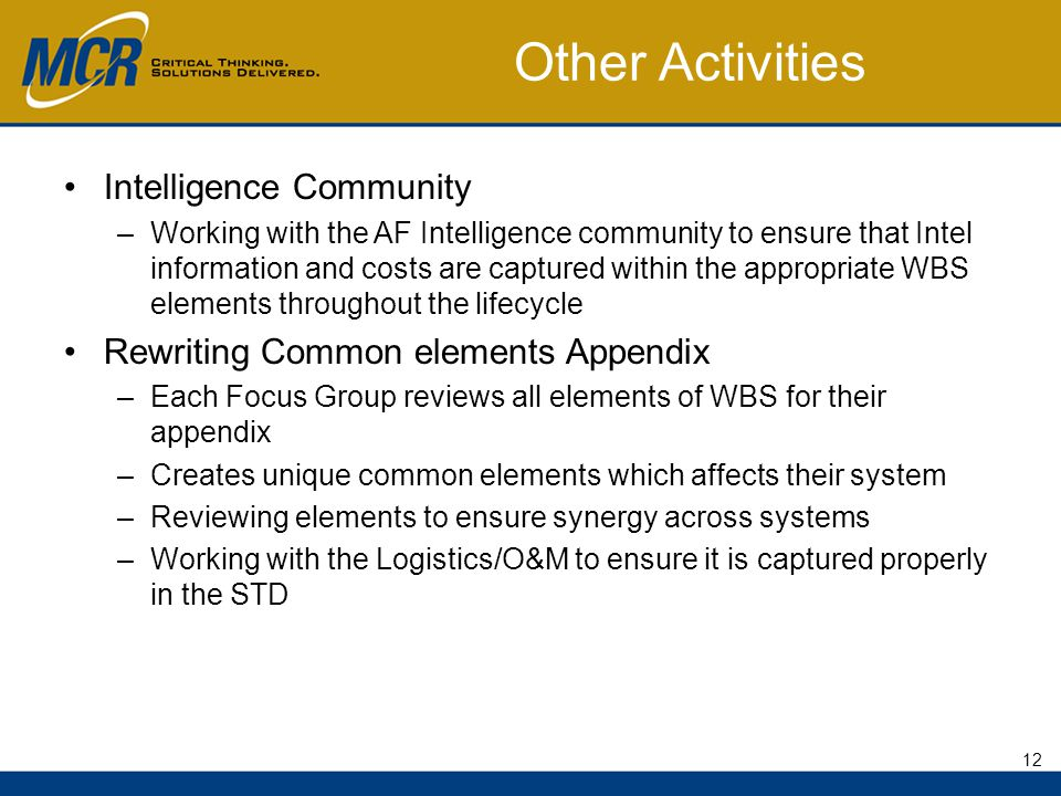 Other Activities Intelligence Community –Working with the AF Intelligence community to ensure that Intel information and costs are captured within the appropriate WBS elements throughout the lifecycle Rewriting Common elements Appendix –Each Focus Group reviews all elements of WBS for their appendix –Creates unique common elements which affects their system –Reviewing elements to ensure synergy across systems –Working with the Logistics/O&M to ensure it is captured properly in the STD 12