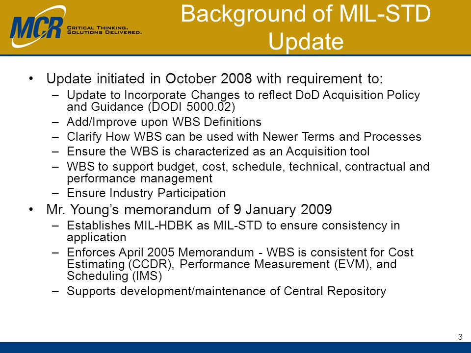 Background of MIL-STD Update Update initiated in October 2008 with requirement to: –Update to Incorporate Changes to reflect DoD Acquisition Policy and Guidance (DODI 5000.02) –Add/Improve upon WBS Definitions –Clarify How WBS can be used with Newer Terms and Processes –Ensure the WBS is characterized as an Acquisition tool –WBS to support budget, cost, schedule, technical, contractual and performance management –Ensure Industry Participation Mr.