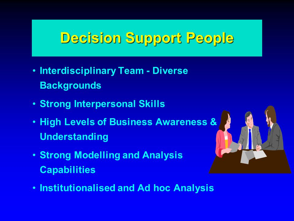 Decision Support People Interdisciplinary Team - Diverse Backgrounds Strong Interpersonal Skills High Levels of Business Awareness & Understanding Strong Modelling and Analysis Capabilities Institutionalised and Ad hoc Analysis