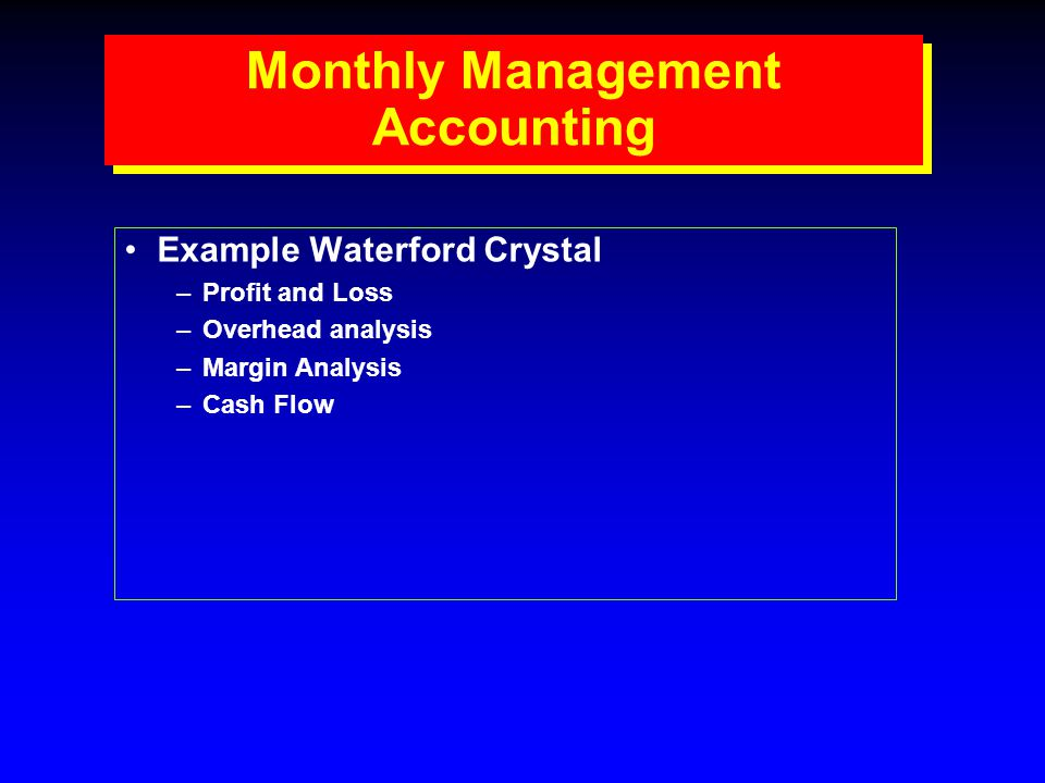 Monthly Management Accounting Example Waterford Crystal –Profit and Loss –Overhead analysis –Margin Analysis –Cash Flow