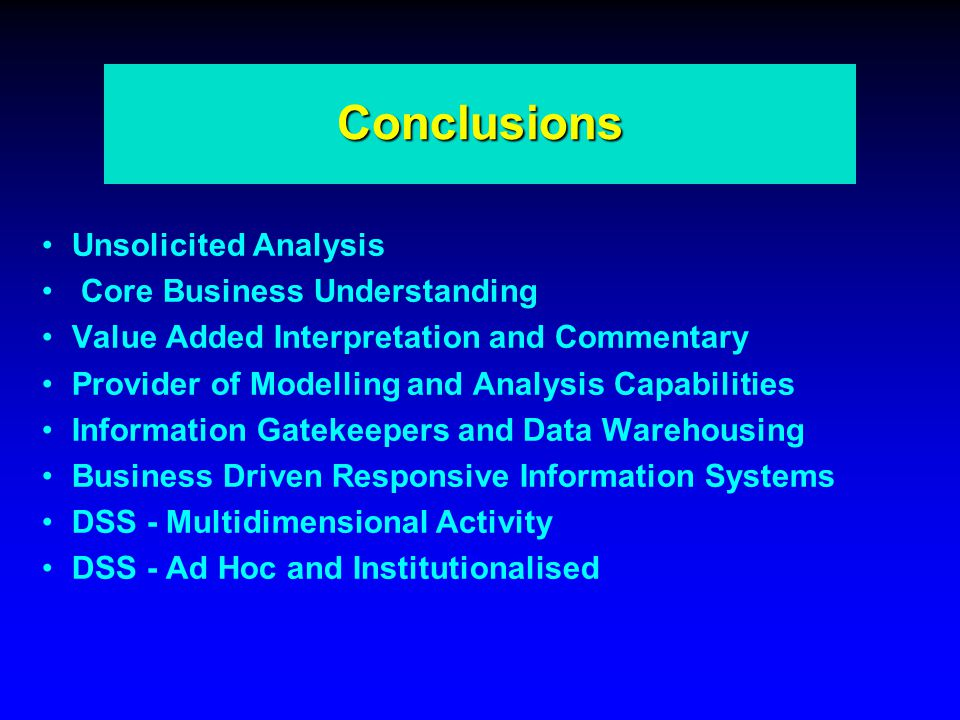 Conclusions Unsolicited Analysis Core Business Understanding Value Added Interpretation and Commentary Provider of Modelling and Analysis Capabilities Information Gatekeepers and Data Warehousing Business Driven Responsive Information Systems DSS - Multidimensional Activity DSS - Ad Hoc and Institutionalised