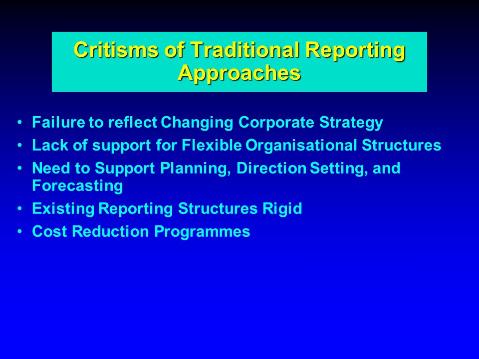 Critisms of Traditional Reporting Approaches Failure to reflect Changing Corporate Strategy Lack of support for Flexible Organisational Structures Need to Support Planning, Direction Setting, and Forecasting Existing Reporting Structures Rigid Cost Reduction Programmes