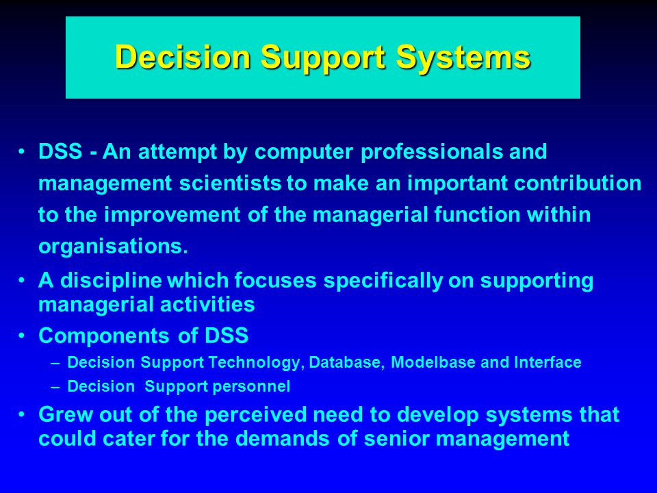Decision Support Systems DSS - An attempt by computer professionals and management scientists to make an important contribution to the improvement of the managerial function within organisations.