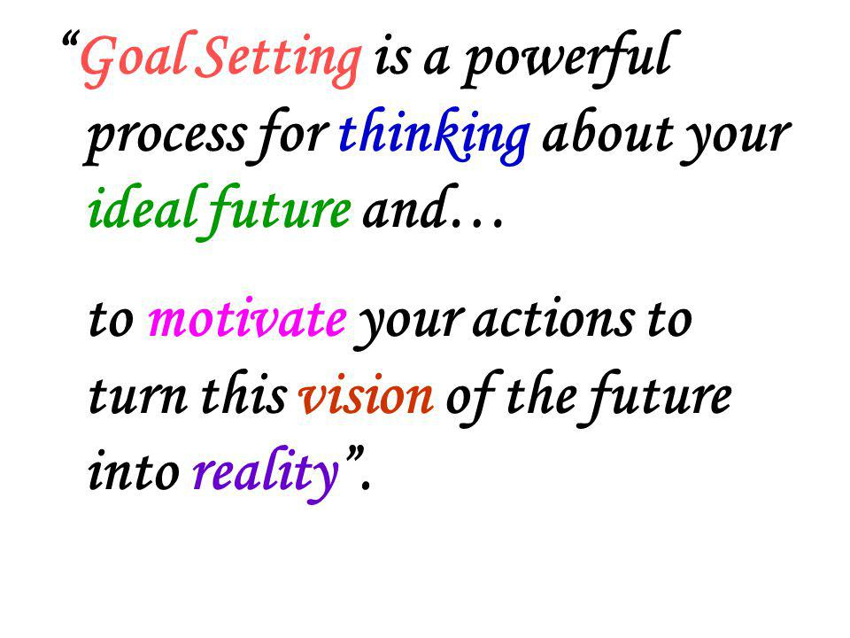 Goal Setting is a powerful process for thinking about your ideal future and… to motivate your actions to turn this vision of the future into reality .