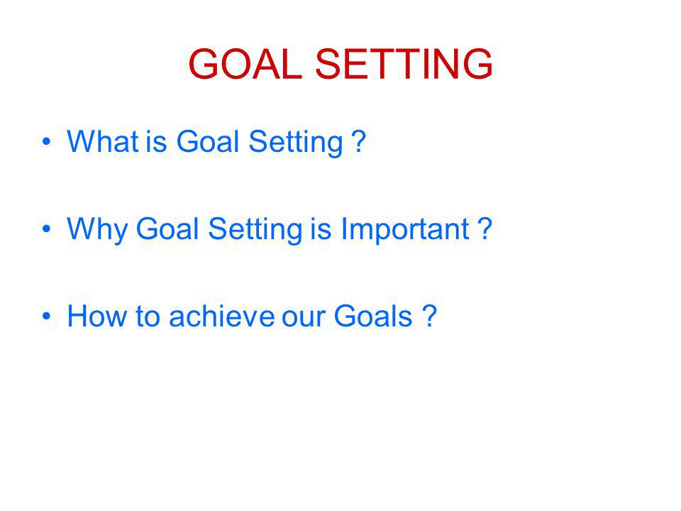 GOAL SETTING What is Goal Setting ? Why Goal Setting is Important ? How to achieve our Goals ?