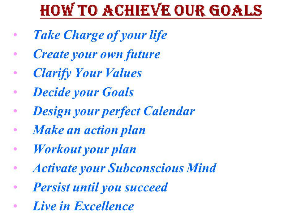 HOW TO ACHIEVE OUR GOALS Take Charge of your life Create your own future Clarify Your Values Decide your Goals Design your perfect Calendar Make an ac