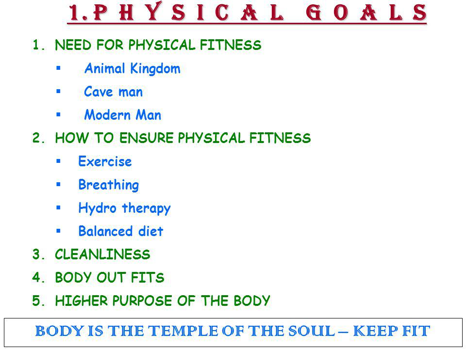 1. P H Y S I C A L G O A L S 1. NEED FOR PHYSICAL FITNESS  Animal Kingdom  Cave man  Modern Man 2. HOW TO ENSURE PHYSICAL FITNESS  Exercise  Brea