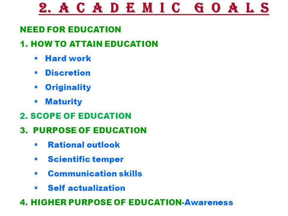 2. A C A D E M I C G O A L S NEED FOR EDUCATION 1.HOW TO ATTAIN EDUCATION  Hard work  Discretion  Originality  Maturity 2. SCOPE OF EDUCATION 3. P