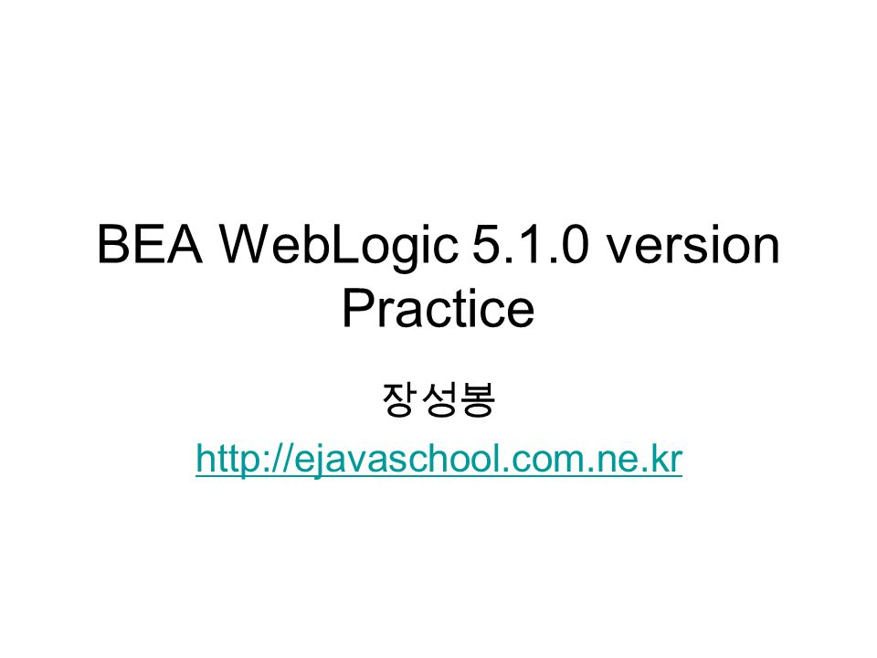 BEA WebLogic 5.1.0 version Practice 장성봉 http://ejavaschool.com.ne.kr