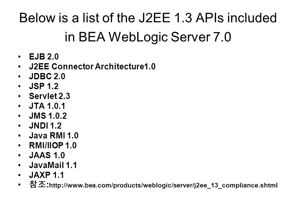 Below is a list of the J2EE 1.3 APIs included in BEA WebLogic Server 7.0 EJB 2.0 J2EE Connector Architecture1.0 JDBC 2.0 JSP 1.2 Servlet 2.3 JTA 1.0.1 JMS 1.0.2 JNDI 1.2 Java RMI 1.0 RMI/IIOP 1.0 JAAS 1.0 JavaMail 1.1 JAXP 1.1 참조 : http://www.bea.com/products/weblogic/server/j2ee_13_compliance.shtml