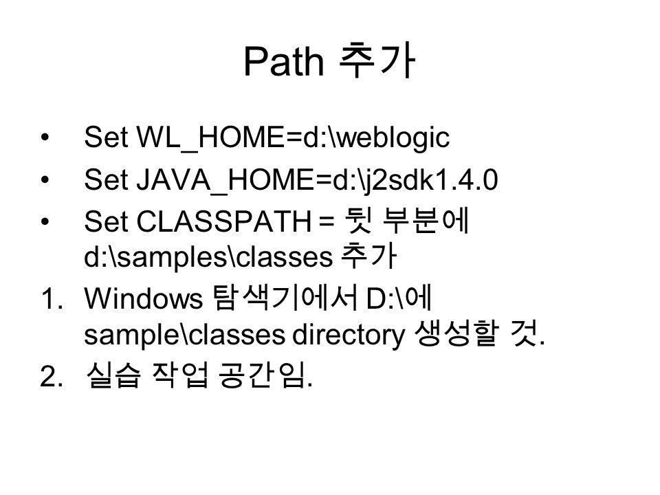 Path 추가 Set WL_HOME=d:\weblogic Set JAVA_HOME=d:\j2sdk1.4.0 Set CLASSPATH = 뒷 부분에 d:\samples\classes 추가 1.Windows 탐색기에서 D:\ 에 sample\classes directory 생성할 것.