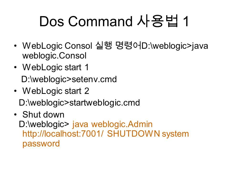 Dos Command 사용법 1 WebLogic Consol 실행 명령어 D:\weblogic>java weblogic.Consol WebLogic start 1 D:\weblogic>setenv.cmd WebLogic start 2 D:\weblogic>startweblogic.cmd Shut down D:\weblogic> java weblogic.Admin http://localhost:7001/ SHUTDOWN system password