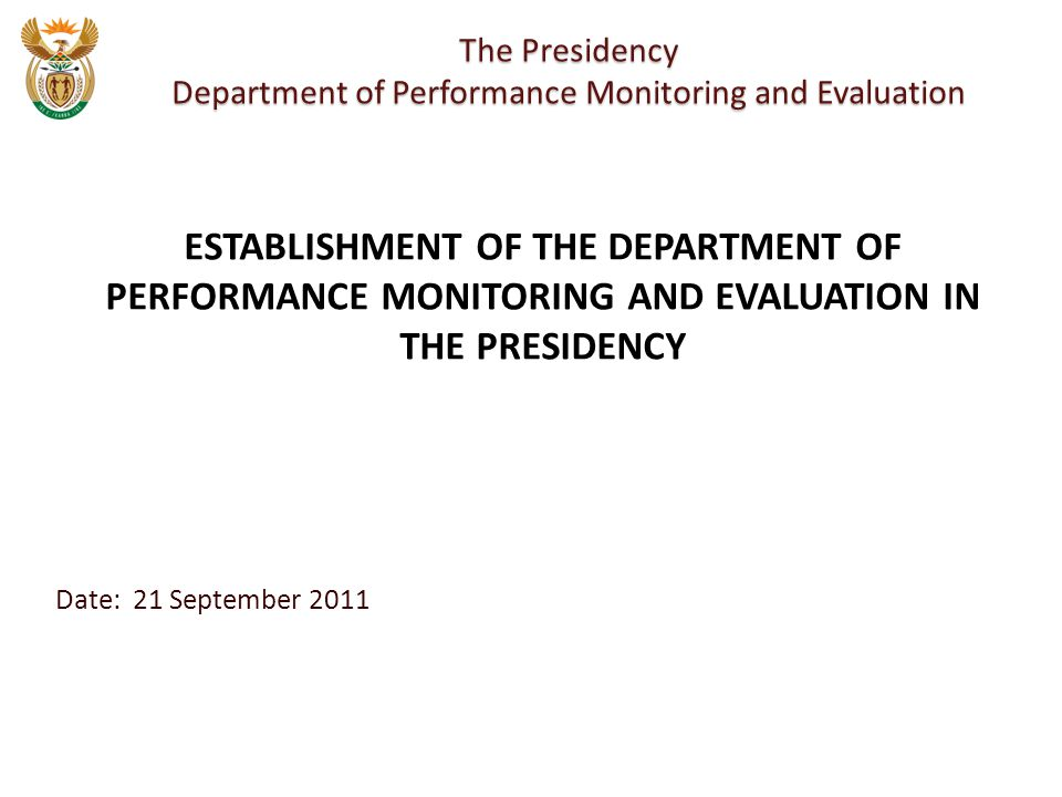 Date: 21 September 2011 The Presidency Department of Performance Monitoring and Evaluation ESTABLISHMENT OF THE DEPARTMENT OF PERFORMANCE MONITORING AND EVALUATION IN THE PRESIDENCY
