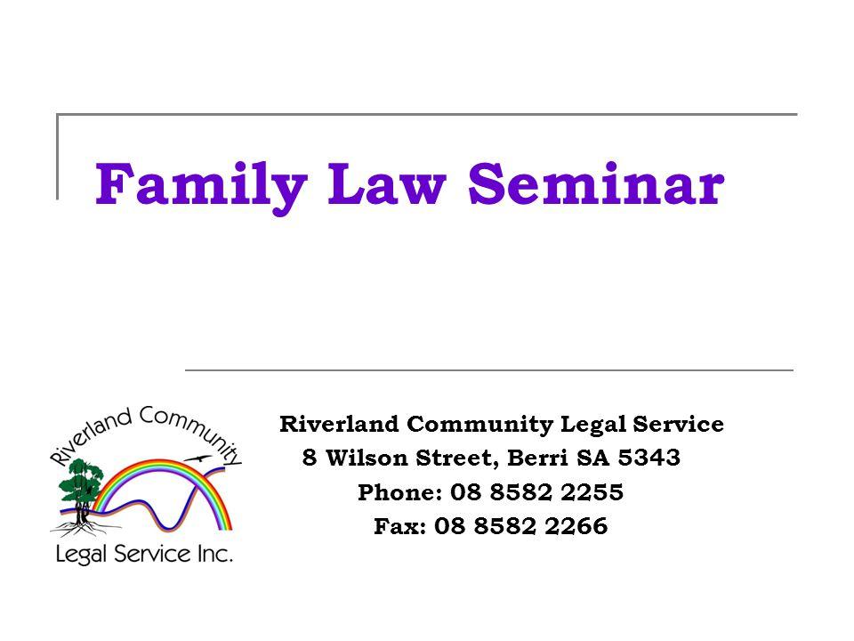 Family Law Seminar Riverland Community Legal Service 8 Wilson Street, Berri SA 5343 Phone: 08 8582 2255 Fax: 08 8582 2266