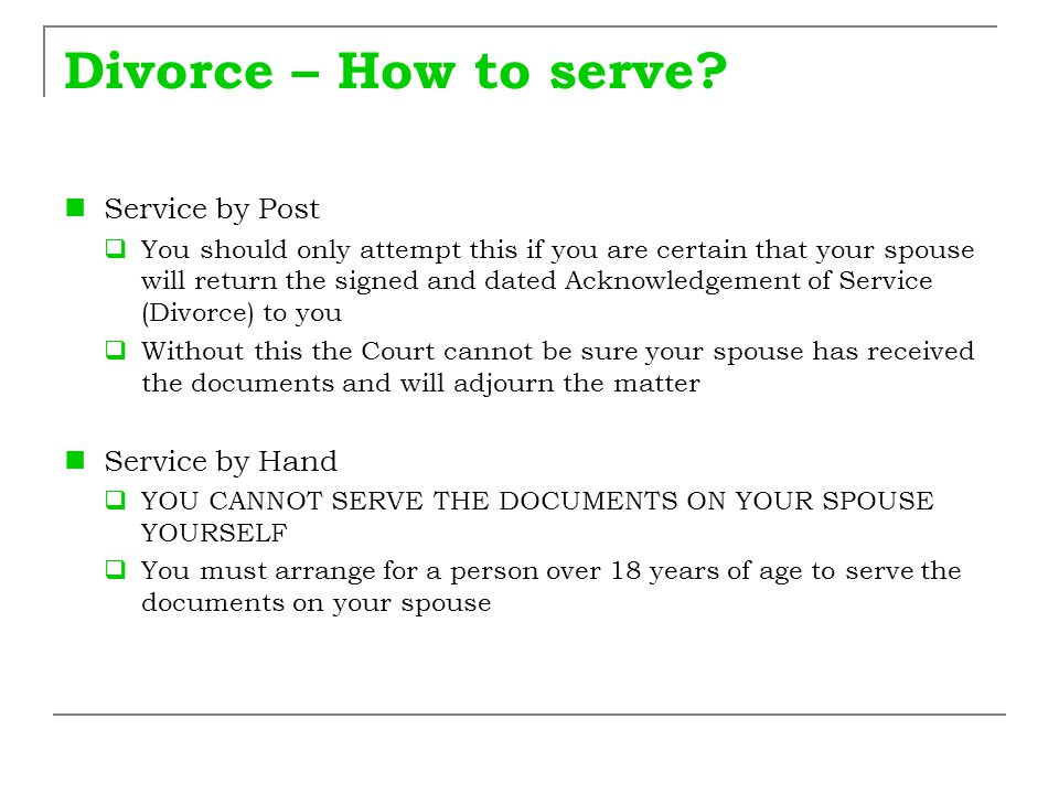 Divorce – How to serve? Service by Post  You should only attempt this if you are certain that your spouse will return the signed and dated Acknowledg