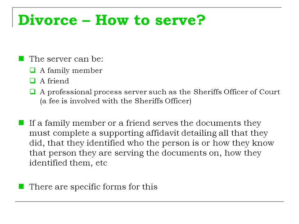 Divorce – How to serve? The server can be:  A family member  A friend  A professional process server such as the Sheriffs Officer of Court (a fee i