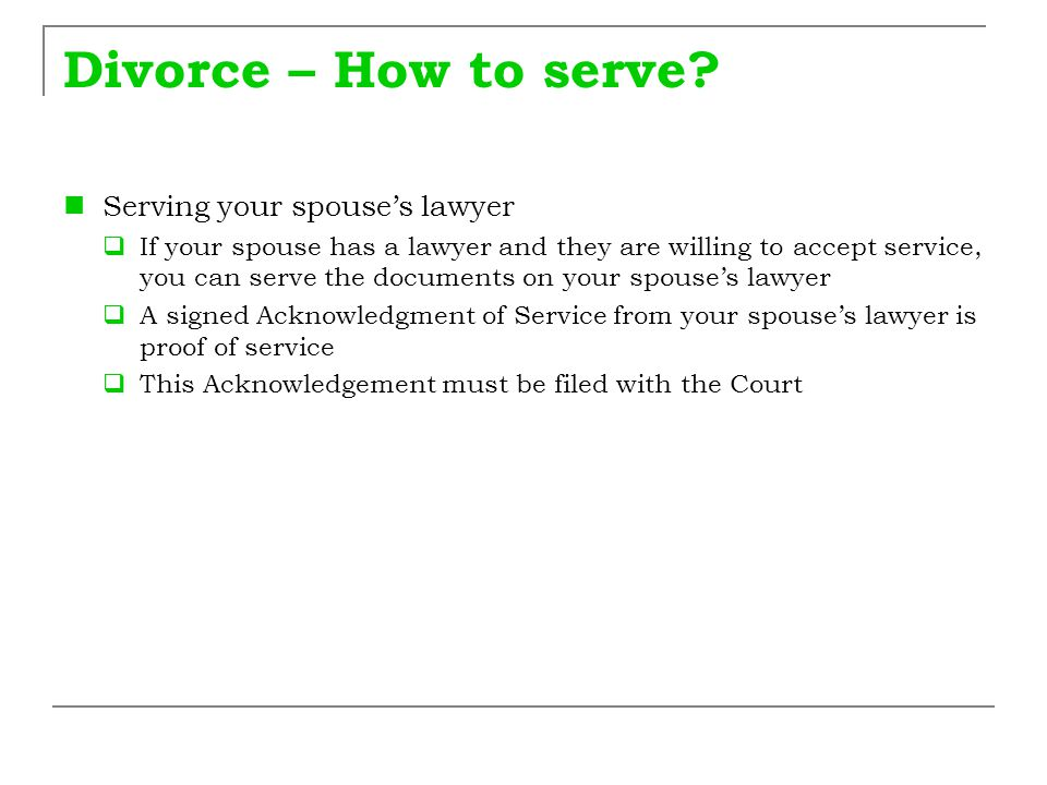 Divorce – How to serve? Serving your spouse's lawyer  If your spouse has a lawyer and they are willing to accept service, you can serve the documents