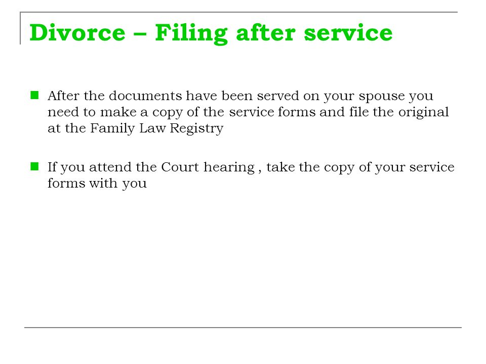 Divorce – Filing after service After the documents have been served on your spouse you need to make a copy of the service forms and file the original
