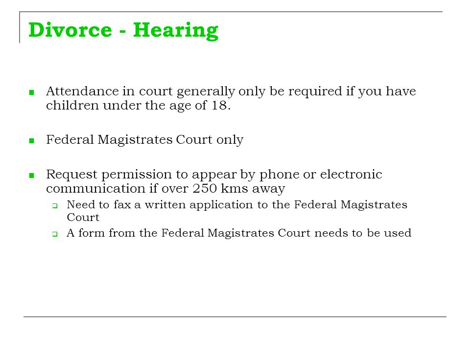 Divorce - Hearing Attendance in court generally only be required if you have children under the age of 18. Federal Magistrates Court only Request perm