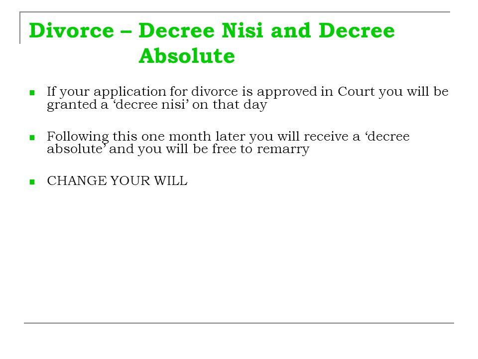 Divorce – Decree Nisi and Decree Absolute If your application for divorce is approved in Court you will be granted a 'decree nisi' on that day Followi