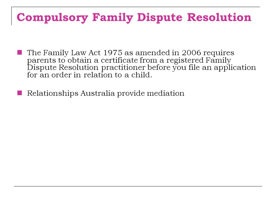 Compulsory Family Dispute Resolution The Family Law Act 1975 as amended in 2006 requires parents to obtain a certificate from a registered Family Disp