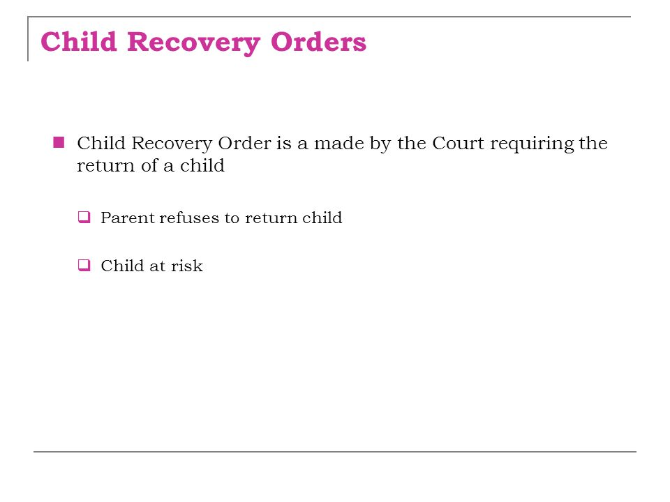 Child Recovery Orders Child Recovery Order is a made by the Court requiring the return of a child  Parent refuses to return child  Child at risk