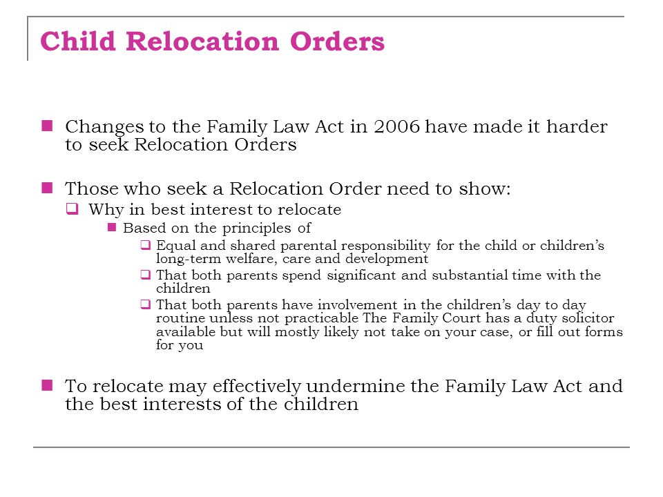 Child Relocation Orders Changes to the Family Law Act in 2006 have made it harder to seek Relocation Orders Those who seek a Relocation Order need to