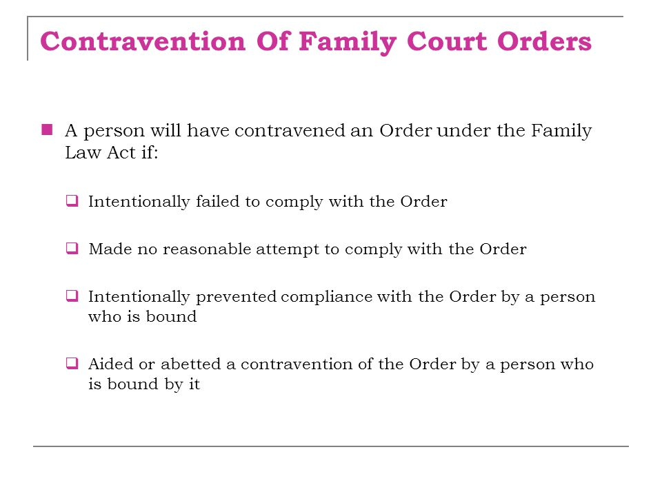 Contravention Of Family Court Orders A person will have contravened an Order under the Family Law Act if:  Intentionally failed to comply with the Or
