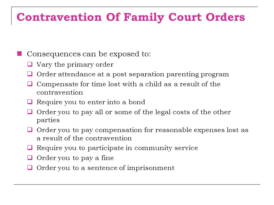 Contravention Of Family Court Orders Consequences can be exposed to:  Vary the primary order  Order attendance at a post separation parenting progra