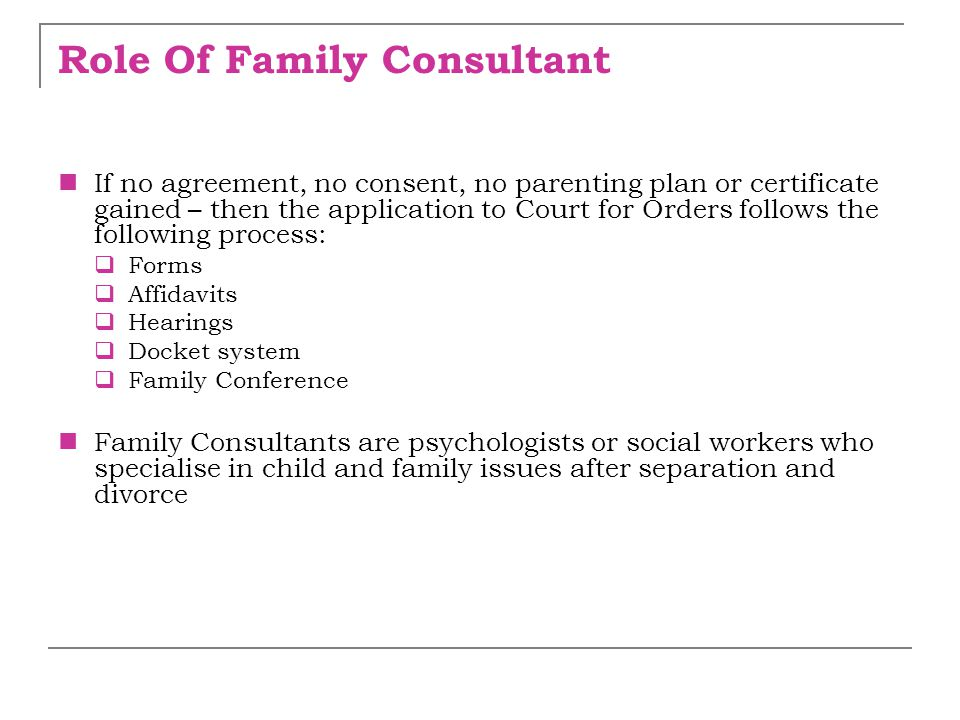 Role Of Family Consultant If no agreement, no consent, no parenting plan or certificate gained – then the application to Court for Orders follows the