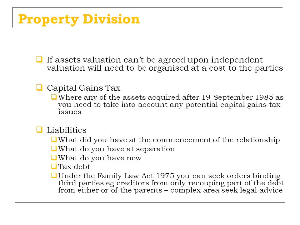 Property Division  If assets valuation can't be agreed upon independent valuation will need to be organised at a cost to the parties  Capital Gains