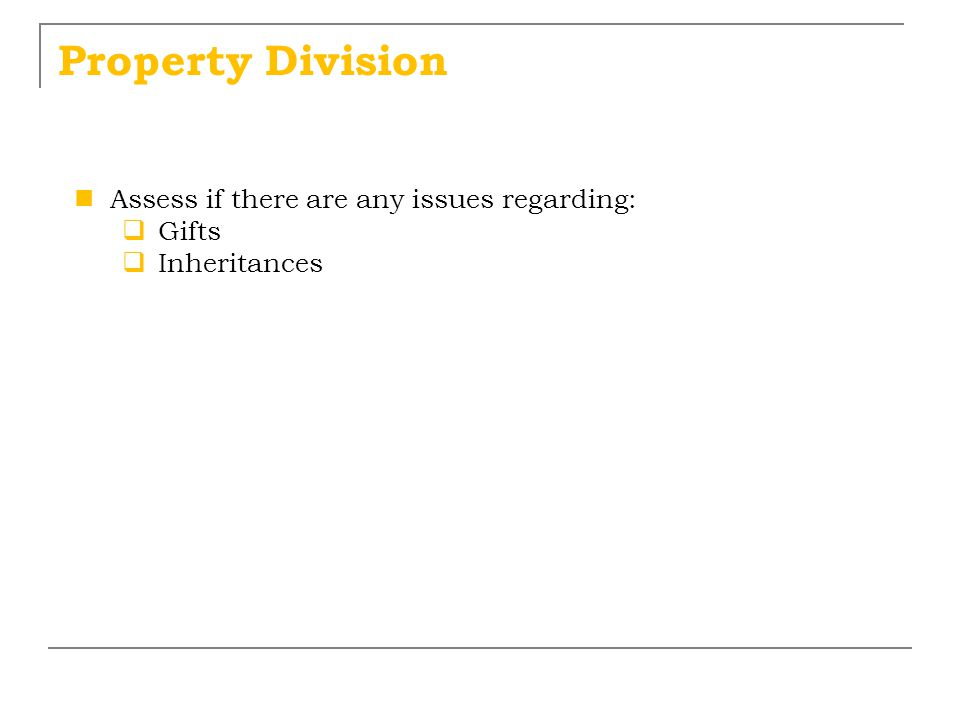 Property Division Assess if there are any issues regarding:  Gifts  Inheritances
