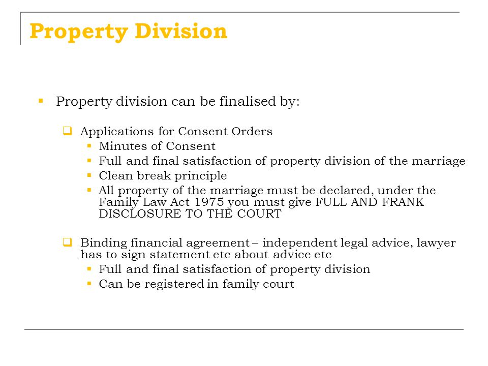 Property Division  Property division can be finalised by:  Applications for Consent Orders  Minutes of Consent  Full and final satisfaction of pro