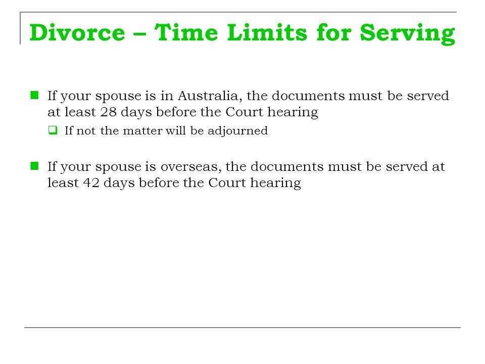 Divorce – Time Limits for Serving If your spouse is in Australia, the documents must be served at least 28 days before the Court hearing  If not the