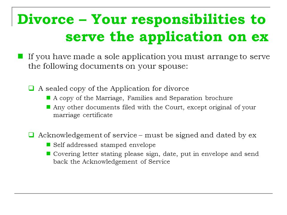 Divorce – Your responsibilities to serve the application on ex If you have made a sole application you must arrange to serve the following documents o
