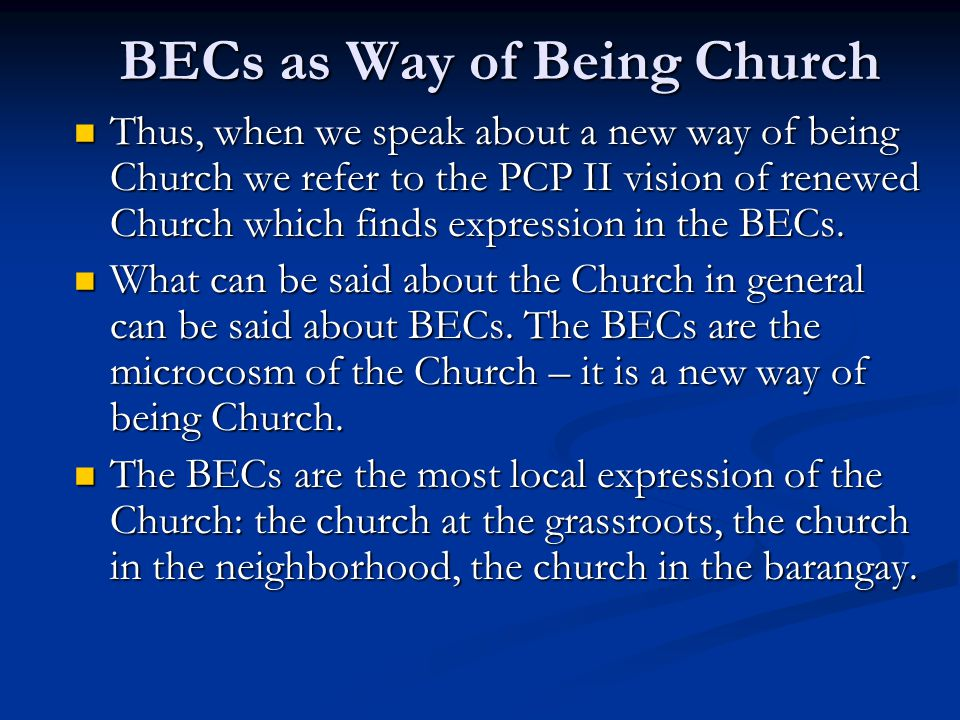 BECs as Way of Being Church Thus, when we speak about a new way of being Church we refer to the PCP II vision of renewed Church which finds expression in the BECs.