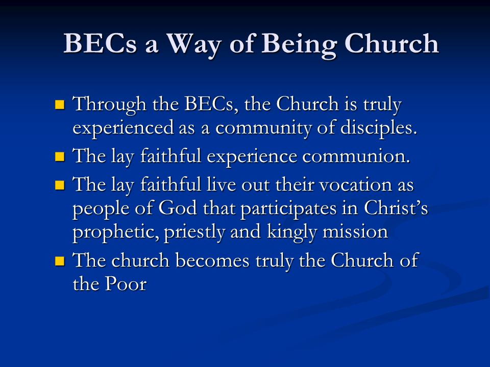 BECs a Way of Being Church Through the BECs, the Church is truly experienced as a community of disciples.