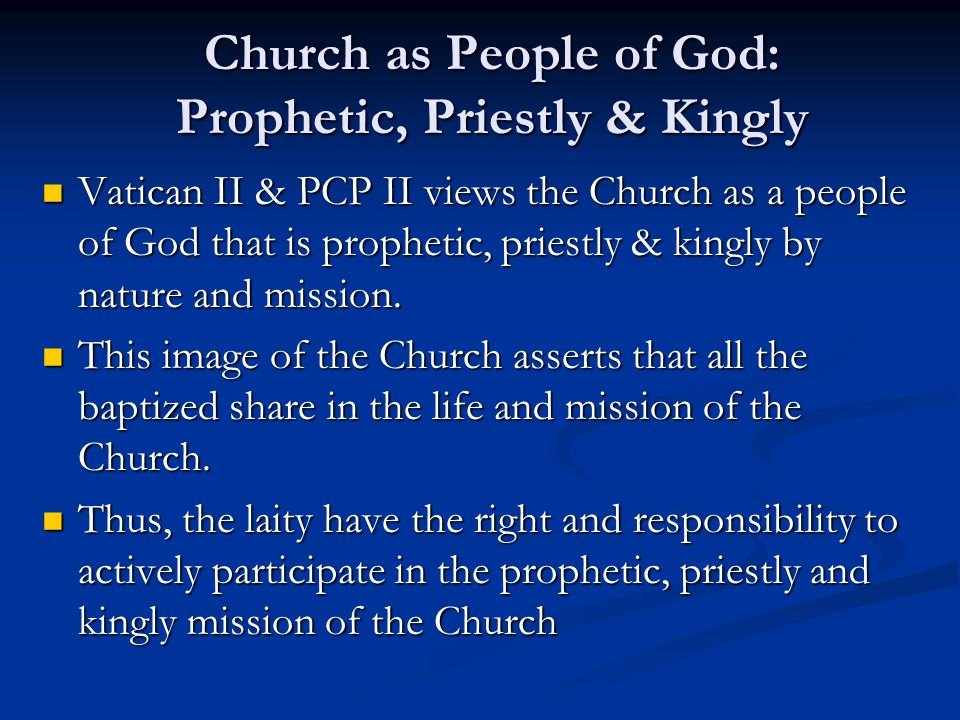 Church as People of God: Prophetic, Priestly & Kingly Vatican II & PCP II views the Church as a people of God that is prophetic, priestly & kingly by
