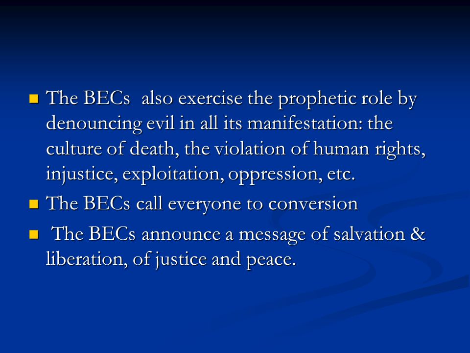 The BECs also exercise the prophetic role by denouncing evil in all its manifestation: the culture of death, the violation of human rights, injustice, exploitation, oppression, etc.
