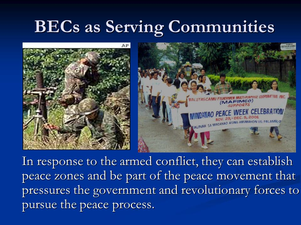 BECs as Serving Communities In response to the armed conflict, they can establish peace zones and be part of the peace movement that pressures the gov