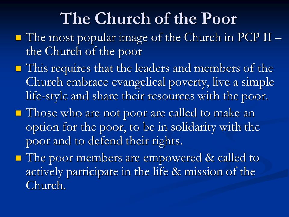 The Church of the Poor The most popular image of the Church in PCP II – the Church of the poor The most popular image of the Church in PCP II – the Church of the poor This requires that the leaders and members of the Church embrace evangelical poverty, live a simple life-style and share their resources with the poor.