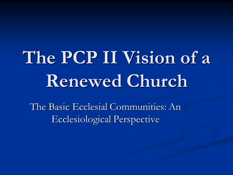 The PCP II Vision of a Renewed Church The Basic Ecclesial Communities: An Ecclesiological Perspective