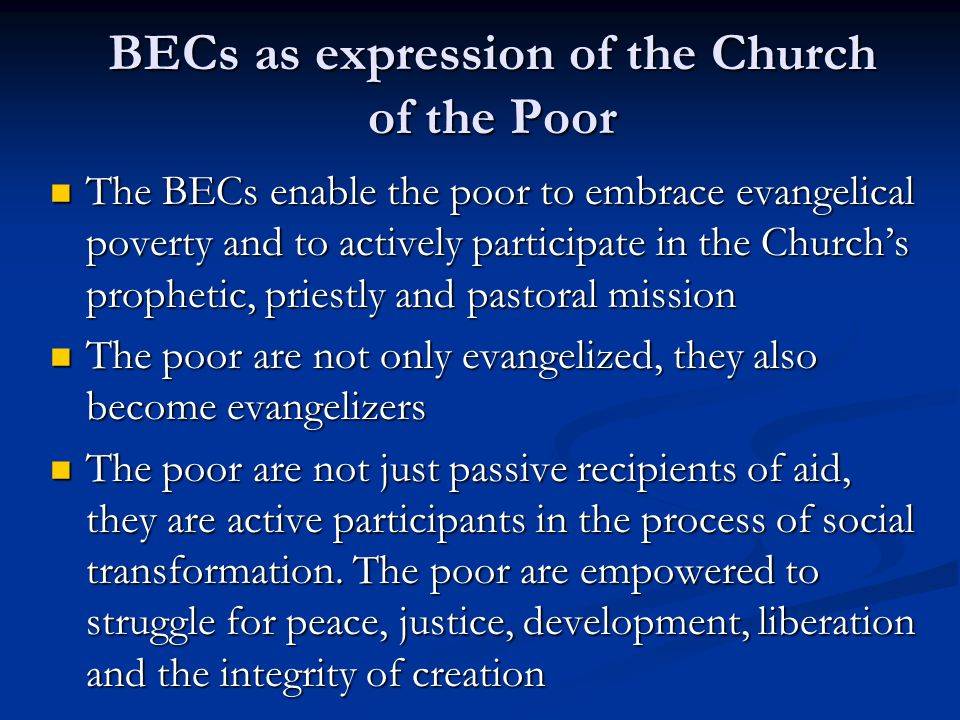 BECs as expression of the Church of the Poor The BECs enable the poor to embrace evangelical poverty and to actively participate in the Church's proph