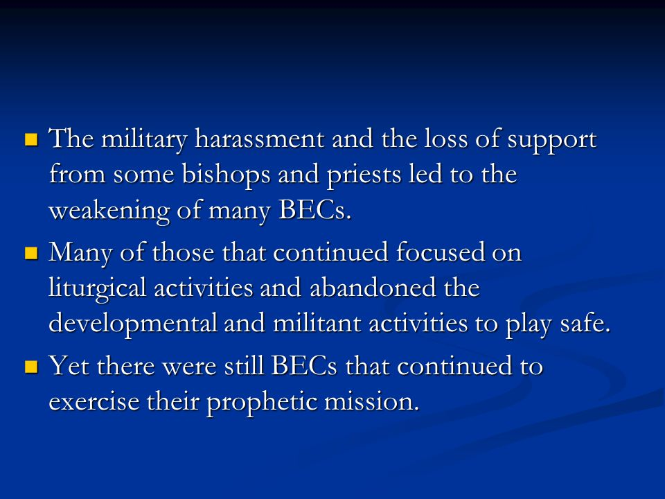 The military harassment and the loss of support from some bishops and priests led to the weakening of many BECs. The military harassment and the loss