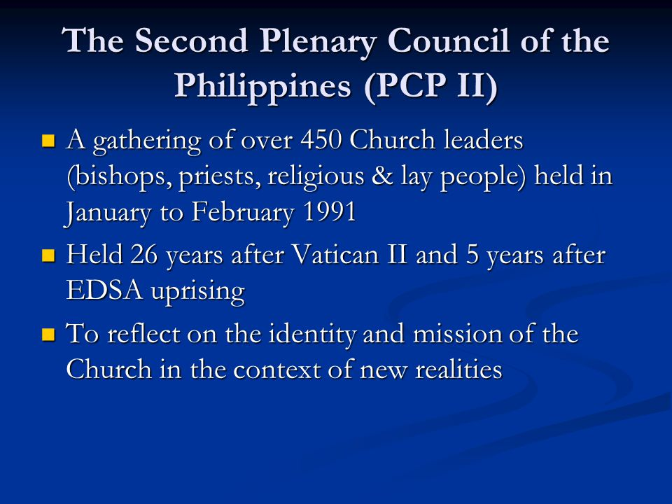 The Second Plenary Council of the Philippines (PCP II) A gathering of over 450 Church leaders (bishops, priests, religious & lay people) held in January to February 1991 A gathering of over 450 Church leaders (bishops, priests, religious & lay people) held in January to February 1991 Held 26 years after Vatican II and 5 years after EDSA uprising Held 26 years after Vatican II and 5 years after EDSA uprising To reflect on the identity and mission of the Church in the context of new realities To reflect on the identity and mission of the Church in the context of new realities