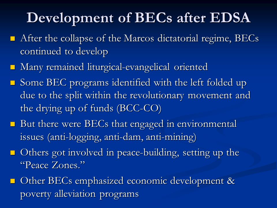 Development of BECs after EDSA After the collapse of the Marcos dictatorial regime, BECs continued to develop After the collapse of the Marcos dictatorial regime, BECs continued to develop Many remained liturgical-evangelical oriented Many remained liturgical-evangelical oriented Some BEC programs identified with the left folded up due to the split within the revolutionary movement and the drying up of funds (BCC-CO) Some BEC programs identified with the left folded up due to the split within the revolutionary movement and the drying up of funds (BCC-CO) But there were BECs that engaged in environmental issues (anti-logging, anti-dam, anti-mining) But there were BECs that engaged in environmental issues (anti-logging, anti-dam, anti-mining) Others got involved in peace-building, setting up the Peace Zones. Others got involved in peace-building, setting up the Peace Zones. Other BECs emphasized economic development & poverty alleviation programs Other BECs emphasized economic development & poverty alleviation programs