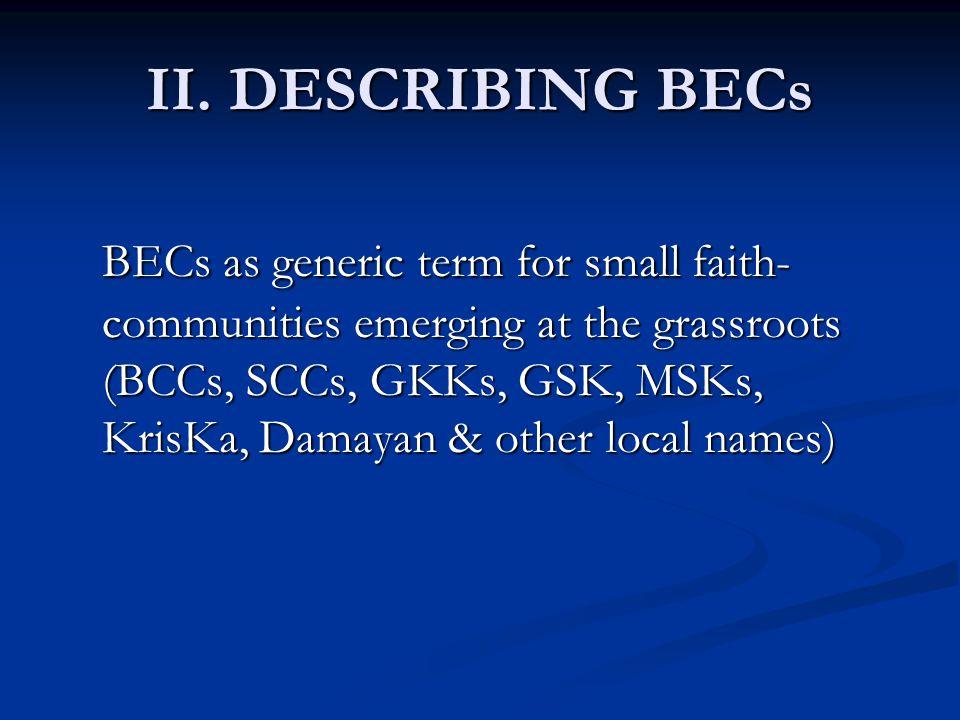 II. DESCRIBING BECs BECs as generic term for small faith- communities emerging at the grassroots (BCCs, SCCs, GKKs, GSK, MSKs, KrisKa, Damayan & other